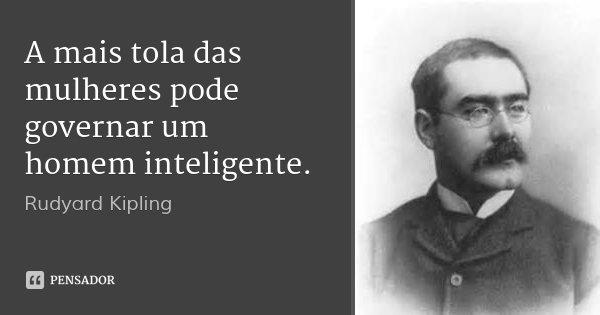 A mais tola das mulheres pode governar um homem inteligente.... Frase de Rudyard Kipling.