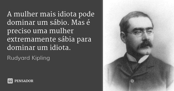 A mulher mais idiota pode dominar um sábio. Mas é preciso uma mulher extremamente sábia para dominar um idiota.... Frase de Rudyard Kipling.