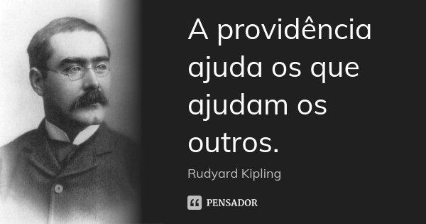 A providência ajuda os que ajudam os outros.... Frase de Rudyard Kipling.