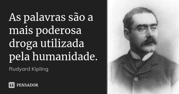 As palavras são a mais poderosa droga utilizada pela humanidade.... Frase de Rudyard Kipling.