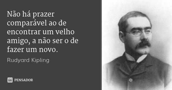 Não há prazer comparável ao de encontrar um velho amigo, a não ser o de fazer um novo.... Frase de Rudyard Kipling.