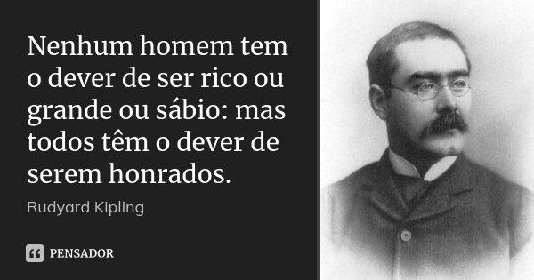Nenhum homem tem o dever de ser rico ou grande ou sábio: mas todos têm o dever de serem honrados.... Frase de Rudyard Kipling.