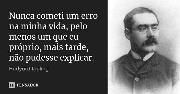 Nunca cometi um erro na minha vida, pelo menos um que eu próprio, mais tarde, não pudesse explicar.... Frase de Rudyard Kipling.