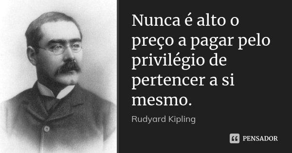 Nunca é alto o preço a pagar pelo privilégio de pertencer a si mesmo.... Frase de Rudyard Kipling.