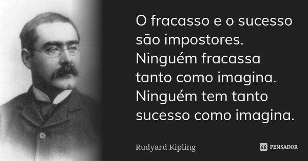 O fracasso e o sucesso são impostores. Ninguém fracassa tanto como imagina. Ninguém tem tanto sucesso como imagina.... Frase de Rudyard Kipling.
