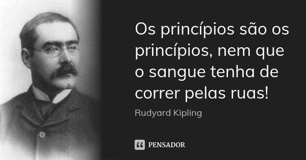 Os princípios são os princípios, nem que o sangue tenha de correr pelas ruas!... Frase de Rudyard Kipling.