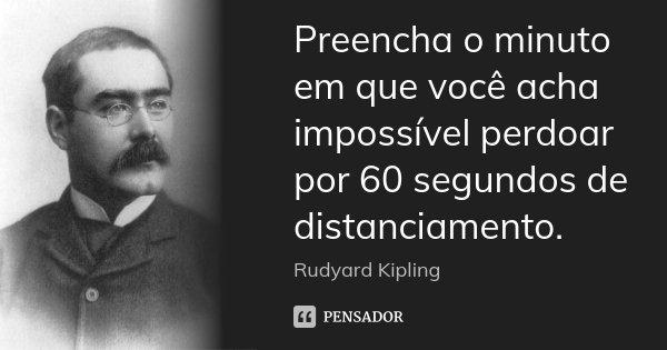 Preencha o minuto em que você acha impossível perdoar por 60 segundos de distanciamento.... Frase de Rudyard Kipling.