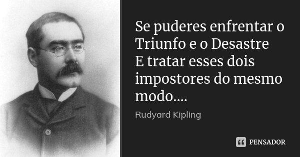 Se puderes enfrentar o Triunfo e o Desastre E tratar esses dois impostores do mesmo modo....... Frase de Rudyard Kipling.