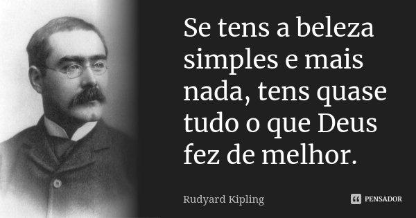 Se tens a beleza simples e mais nada, tens quase tudo o que Deus fez de melhor.... Frase de Rudyard Kipling.