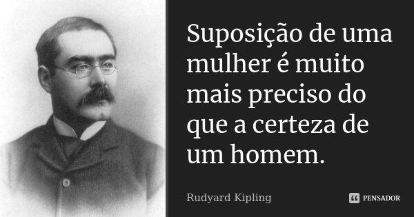 Suposição de uma mulher é muito mais preciso do que a certeza de um homem.... Frase de Rudyard Kipling.