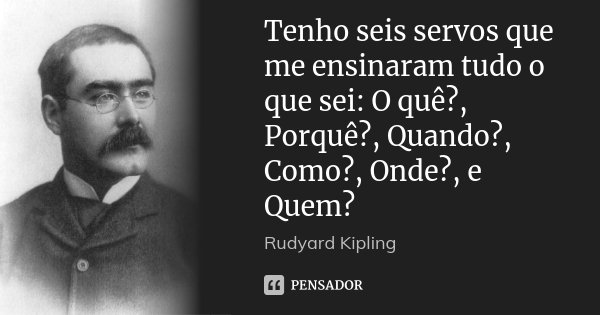 Tenho seis servos que me ensinaram tudo o que sei: O quê?, Porquê?, Quando?, Como?, Onde?, e Quem?... Frase de Rudyard Kipling.
