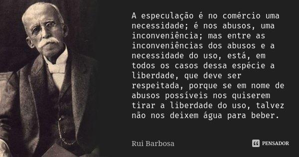 A especulação é no comércio uma necessidade; é nos abusos, uma inconveniência; mas entre as inconveniências dos abusos e a necessidade do uso, está, em todos os... Frase de Rui Barbosa.
