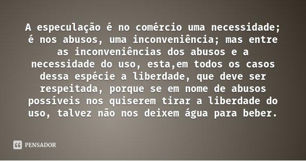 A especulação é no comércio uma necessidade; é nos abusos, uma inconveniência; mas entre as inconveniências dos abusos e a necessidade do uso, esta,em todos os ... Frase de Rui Barbosa.