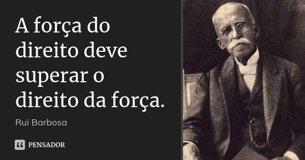 A força do direito deve superar o direito da força.... Frase de Rui Barbosa.