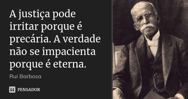 A justiça pode irritar porque é precária. A verdade não se impacienta porque é eterna.... Frase de Rui Barbosa.