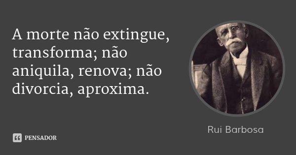 A morte não extingue, transforma; não aniquila, renova; não divorcia, aproxima.... Frase de Rui Barbosa.
