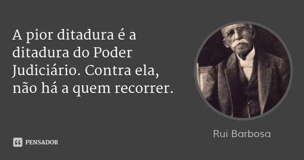 A pior ditadura é a ditadura do Poder Judiciário. Contra ela, não há a quem recorrer.... Frase de Rui Barbosa.