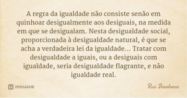 A regra da igualdade não consiste senão em quinhoar desigualmente aos desiguais, na medida em que se desigualam. Nesta desigualdade social, proporcionada à desi... Frase de Rui Barbosa.