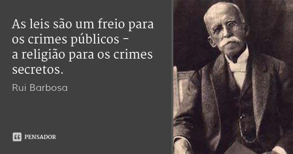 As leis são um freio para os crimes públicos - a religião para os crimes secretos.... Frase de Rui Barbosa.