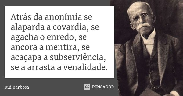 """Atrás da anonímia se alaparda a covardia, se agacha o enredo, se ancora a mentira, se acaçapa a subserviência, se a arrasta a venalidade"""".... Frase de Rui Barbosa."""