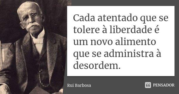 Cada atentado que se tolere à liberdade é um novo alimento que se administra à desordem.... Frase de Rui Barbosa.