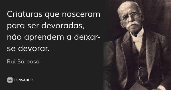 Criaturas que nasceram para ser devoradas, não aprendem a deixar-se devorar.... Frase de Rui Barbosa.