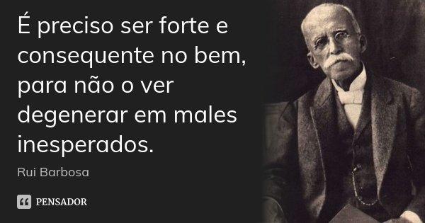 É preciso ser forte e consequente no bem, para não o ver degenerar em males inesperados.... Frase de Rui Barbosa.