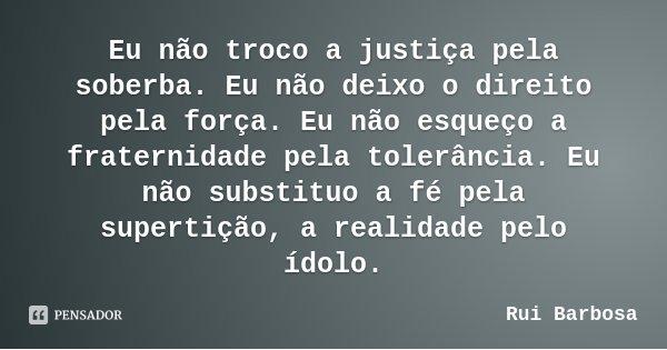 Eu não troco a justiça pela soberba. Eu não deixo o direito pela força. Eu não esqueço a fraternidade pela tolerância. Eu não substituo a fé pela supertição, a ... Frase de Rui Barbosa.