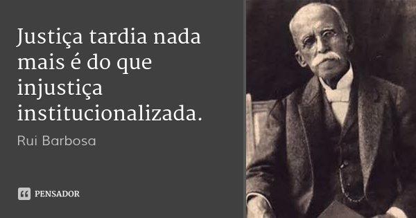 Justiça tardia nada mais é do que injustiça institucionalizada.... Frase de Rui Barbosa.