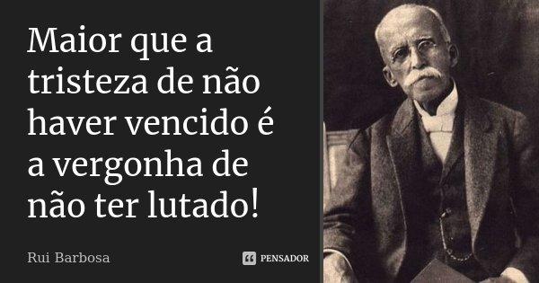 Maior que a tristeza de não haver vencido é a vergonha de não ter lutado!... Frase de Rui Barbosa.