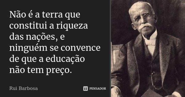 Não é a terra que constitui a riqueza das nações, e ninguém se convence de que a educação não tem preço.... Frase de Rui Barbosa.