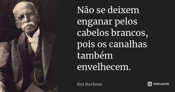 Não se deixem enganar pelos cabelos brancos, pois os canalhas também envelhecem.... Frase de Rui Barbosa.