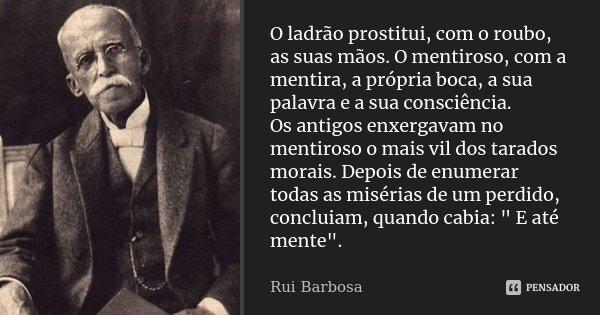O ladrão prostitui, com o roubo, as suas mãos. O mentiroso, com a mentira, a própria boca, a sua palavra e a sua consciência. Os antigos enxergavam no mentiroso... Frase de Rui Barbosa.