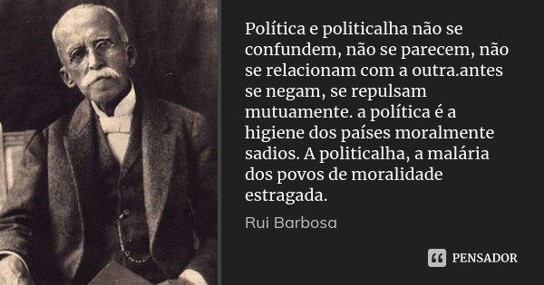 Política e politicalha não se confundem, não se parecem, não se relacionam com a outra.antes se negam, se repulsam mutuamente. a política é a higiene dos países... Frase de Rui Barbosa.