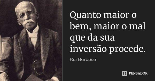 Quanto maior o bem, maior o mal que da sua inversão procede.... Frase de Rui Barbosa.