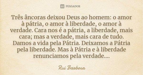 Três âncoras deixou Deus ao homem: O amor à Pátria, o amor à liberdade, o amor à verdade. Cara nos é a Pátria, a liberdade, mais cara; mas a verdade, mais cara ... Frase de Rui Barbosa.
