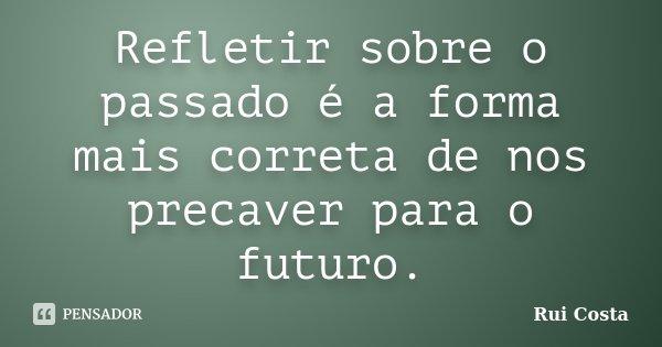 Refletir sobre o passado é a forma mais correta de nos precaver para o futuro.... Frase de Rui Costa.