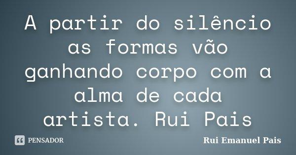 A partir do silêncio as formas vão ganhando corpo com a alma de cada artista. Rui Pais... Frase de Rui Emanuel Pais.