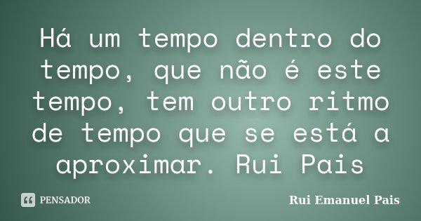 Há um tempo dentro do tempo, que não é este tempo, tem outro ritmo de tempo que se está a aproximar. Rui Pais... Frase de Rui Emanuel Pais.