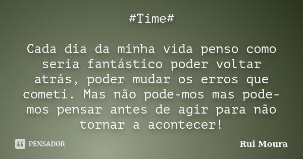 #Time# Cada dia da minha vida penso como seria fantástico poder voltar atrás, poder mudar os erros que cometi. Mas não pode-mos mas pode-mos pensar antes de agi... Frase de Rui Moura.