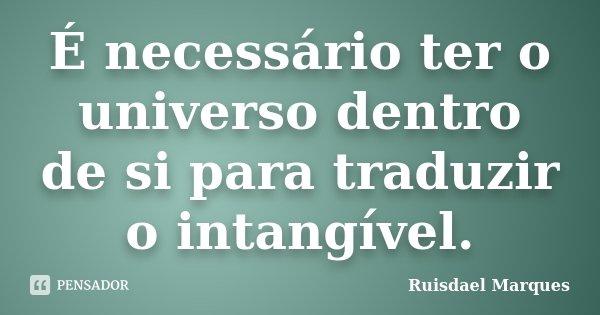 É necessário ter o universo dentro de si para traduzir o intangível.... Frase de Ruisdael Marques.