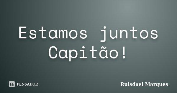 Estamos juntos Capitão!... Frase de Ruisdael Marques.