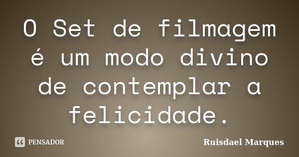 O Set de filmagem é um modo divino de contemplar a felicidade.... Frase de Ruisdael Marques.