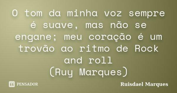 O tom da minha voz sempre é suave, mas não se engane; meu coração é um trovão ao ritmo de Rock and roll (Ruy Marques)... Frase de Ruisdael Marques.