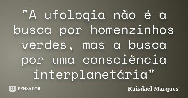 """""""A ufologia não é a busca por homenzinhos verdes, mas a busca por uma consciência interplanetária""""... Frase de Ruisdael Marques."""
