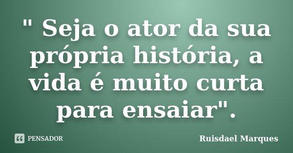 """"""" Seja o ator da sua própria história, a vida é muito curta para ensaiar"""".... Frase de Ruisdael Marques."""