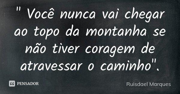 """"""" Você nunca vai chegar ao topo da montanha se não tiver coragem de atravessar o caminho"""".... Frase de Ruisdael Marques."""