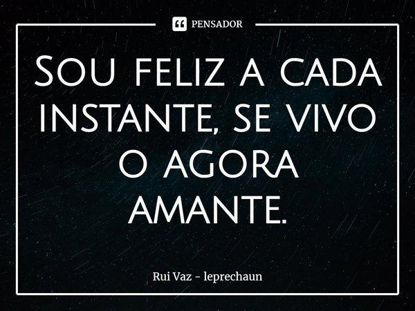 Sou feliz a cada instante, se vivo o agora amante.... Frase de Rui Vaz - leprechaun.