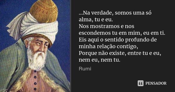 ...Na verdade, somos uma só alma, tu e eu. Nos mostramos e nos escondemos tu em mim, eu em ti. Eis aqui o sentido profundo de minha relação contigo, Porque não ... Frase de Rumi.