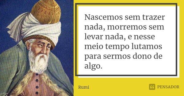 Nascemos sem trazer nada, morremos sem levar nada, e nesse meio tempo lutamos para sermos dono de algo.... Frase de Rumi.